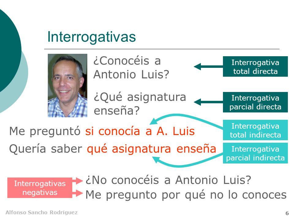 Alfonso Sancho Rodríguez 5 Interrogativas Trasmiten una pregunta Entonación interrogativa Orden de palabras peculiar Pueden ser directas e indirectas Totales y parciales También se pueden combinar con la negación