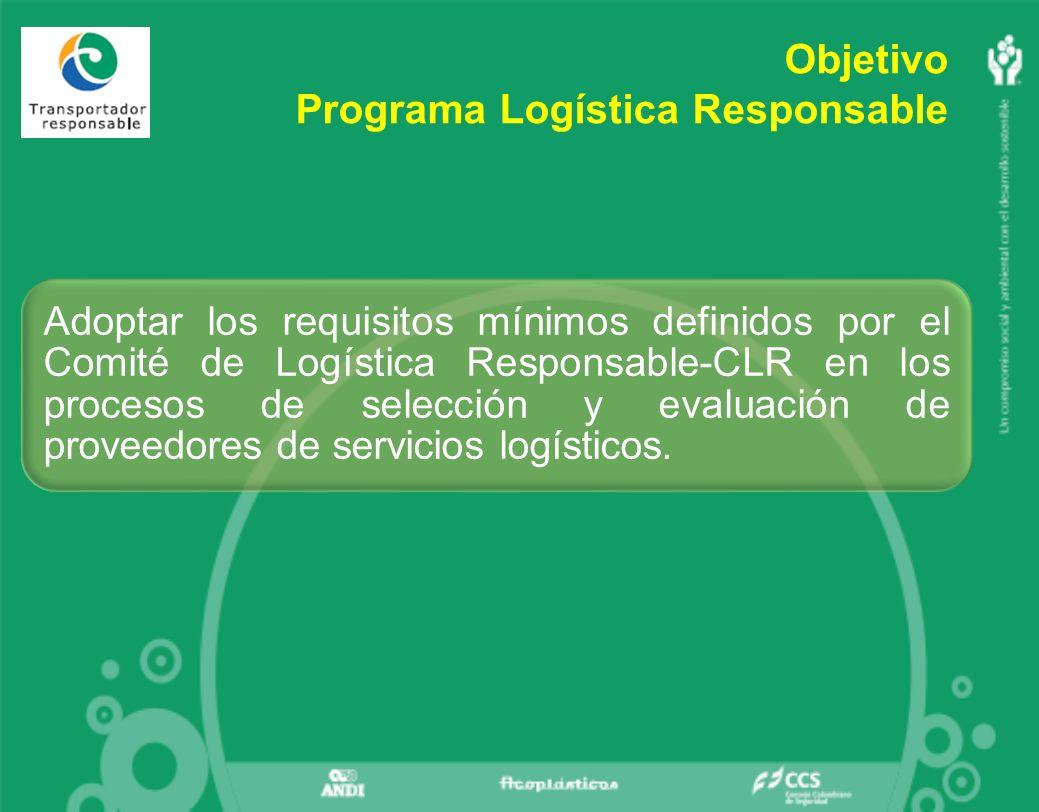 Objetivo Programa Logística Responsable Adoptar los requisitos mínimos definidos por el Comité de Logística Responsable-CLR en los procesos de selección y evaluación de proveedores de servicios logísticos.