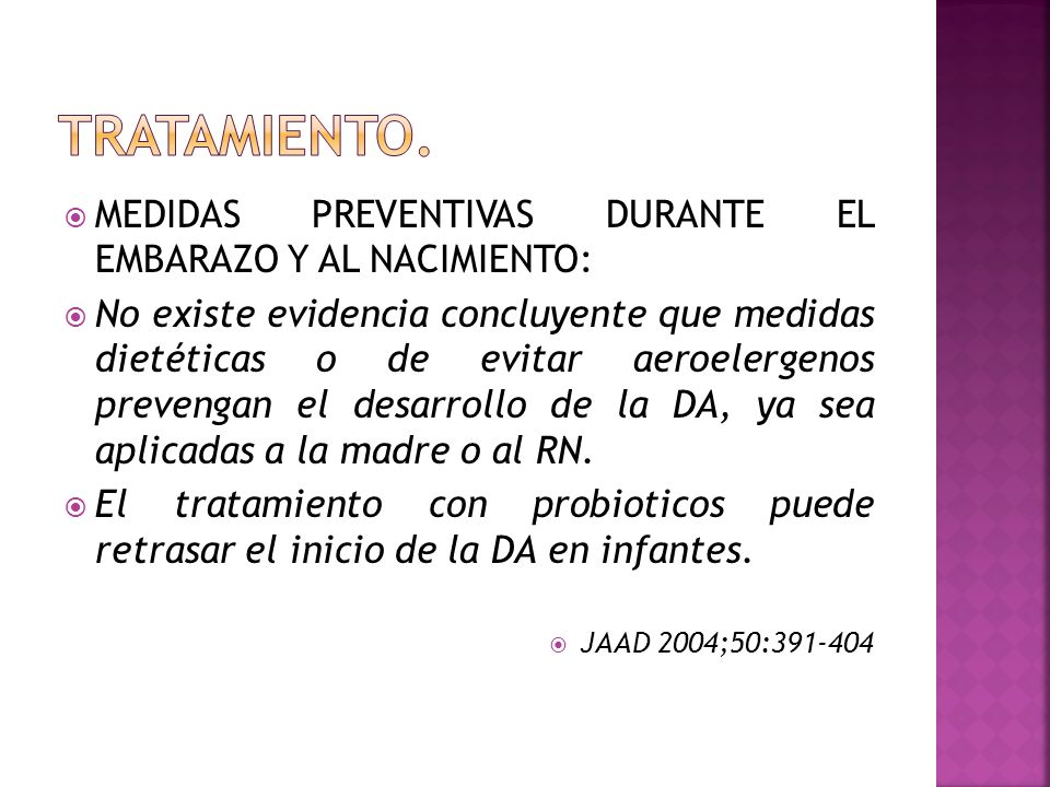  MEDIDAS PREVENTIVAS DURANTE EL EMBARAZO Y AL NACIMIENTO:  No existe evidencia concluyente que medidas dietéticas o de evitar aeroelergenos prevengan el desarrollo de la DA, ya sea aplicadas a la madre o al RN.