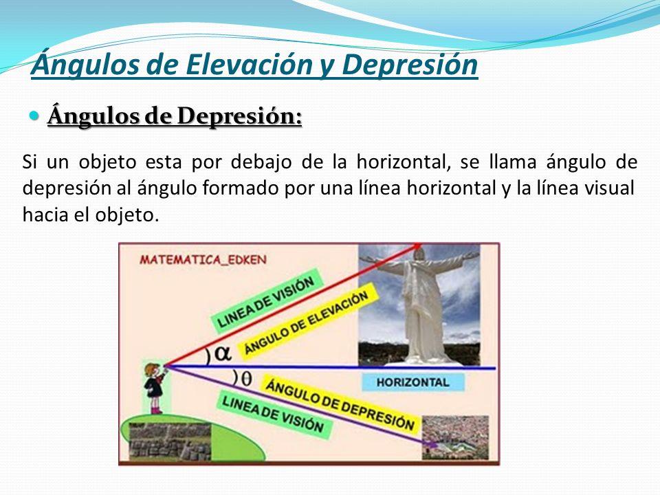 Ángulos de Elevación y Depresión Ángulos de Depresión: Si un objeto esta por debajo de la horizontal, se llama ángulo de depresión al ángulo formado p