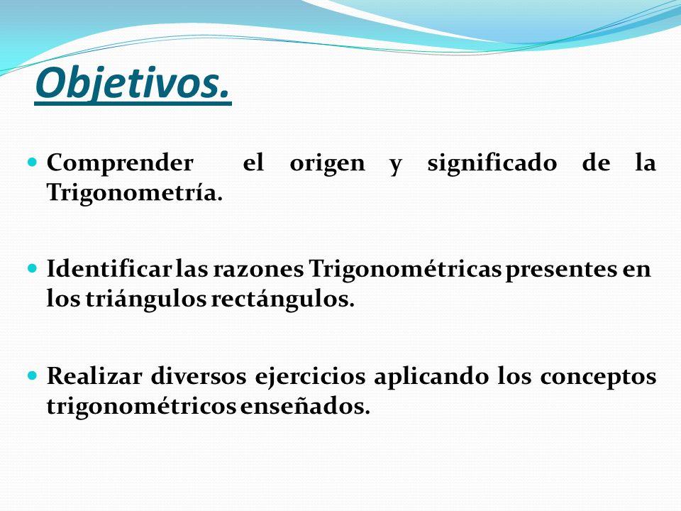 Objetivos. Comprender el origen y significado de la Trigonometría. Identificar las razones Trigonométricas presentes en los triángulos rectángulos. Re