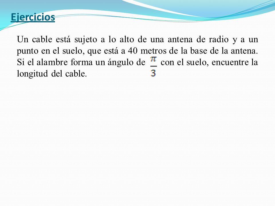Ejercicios Un cable está sujeto a lo alto de una antena de radio y a un punto en el suelo, que está a 40 metros de la base de la antena. Si el alambre