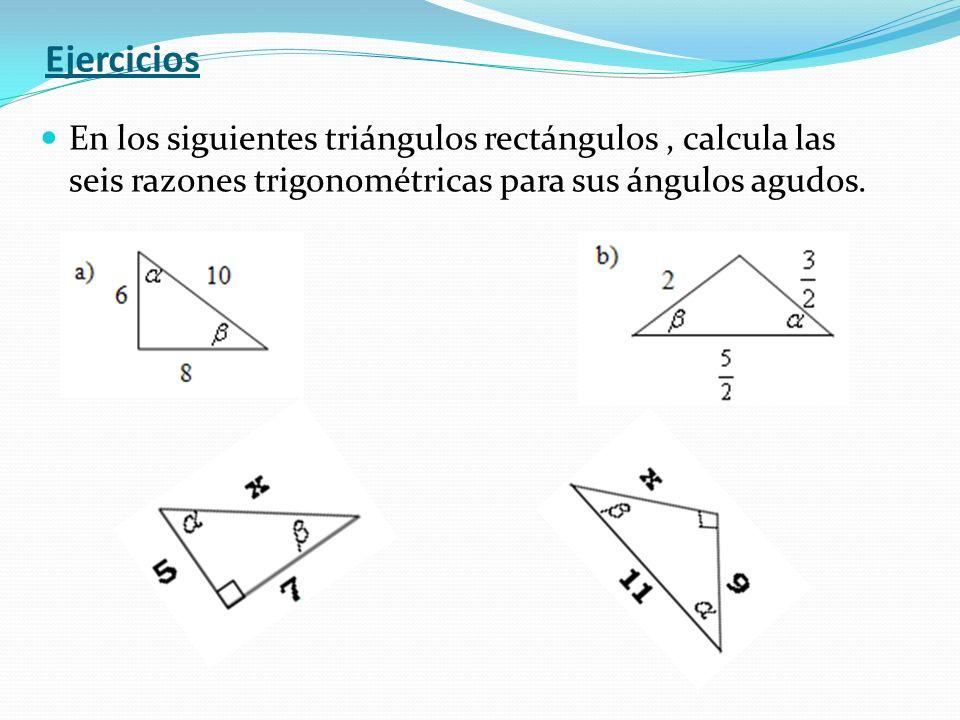 Ejercicios En los siguientes triángulos rectángulos, calcula las seis razones trigonométricas para sus ángulos agudos.