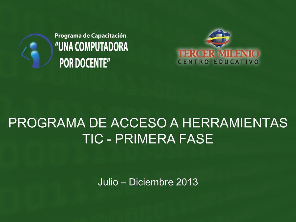 PROGRAMA DE ACCESO A HERRAMIENTAS TIC - PRIMERA FASE Julio – Diciembre 2013