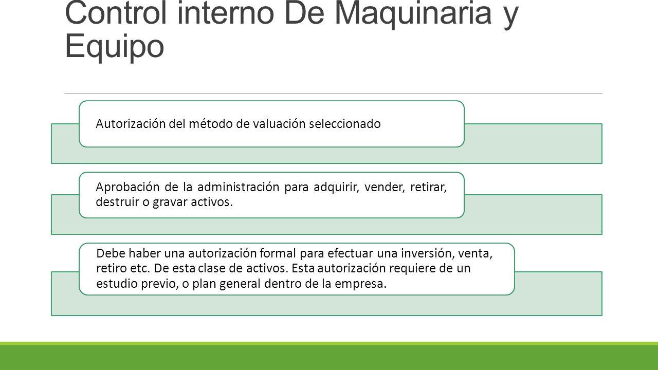 Control interno De Maquinaria y Equipo Autorización del método de valuación seleccionado Aprobación de la administración para adquirir, vender, retirar, destruir o gravar activos.