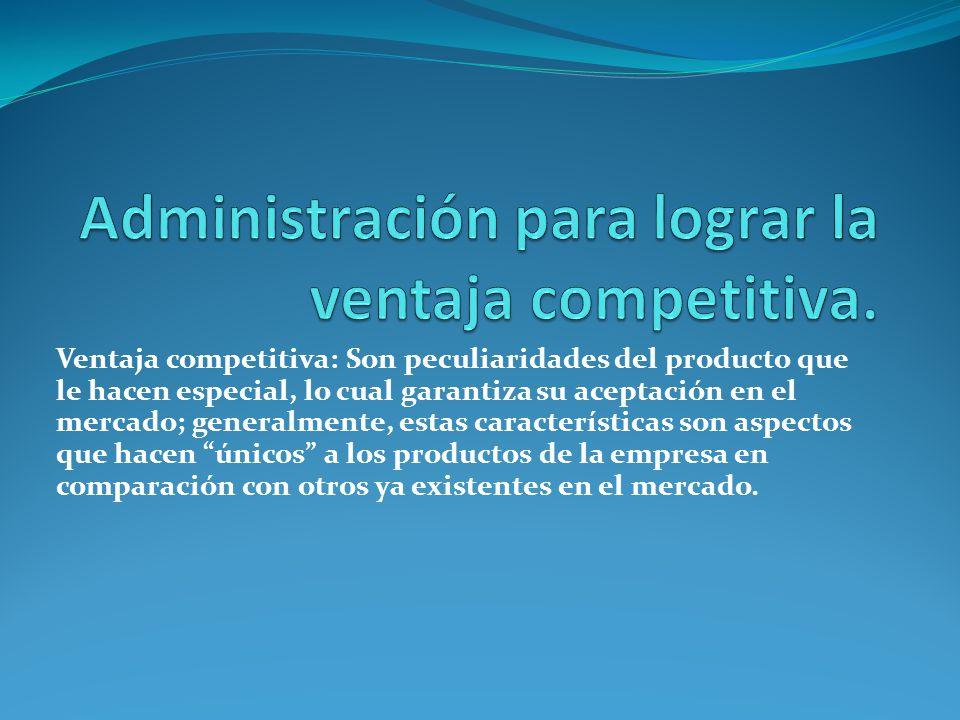 Ventaja competitiva: Son peculiaridades del producto que le hacen especial, lo cual garantiza su aceptación en el mercado; generalmente, estas características son aspectos que hacen únicos a los productos de la empresa en comparación con otros ya existentes en el mercado.