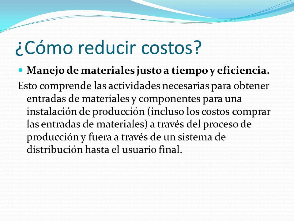 ¿Cómo reducir costos.Manejo de materiales justo a tiempo y eficiencia.