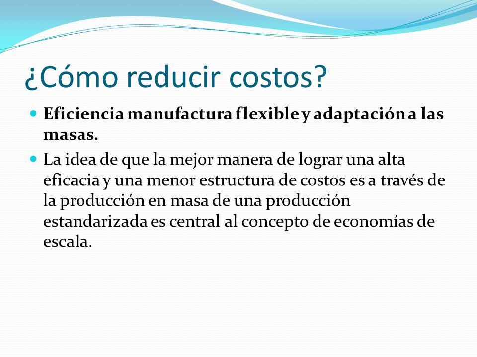 ¿Cómo reducir costos.Eficiencia manufactura flexible y adaptación a las masas.