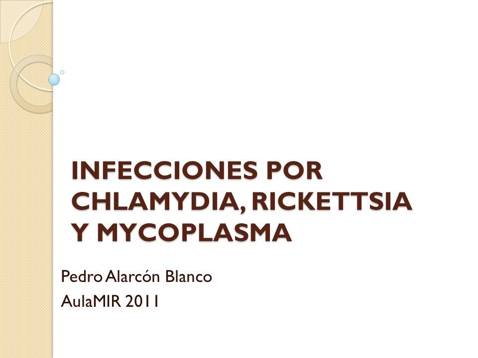 INFECCIONES POR CHLAMYDIA, RICKETTSIA Y MYCOPLASMA Pedro Alarcón Blanco AulaMIR 2011