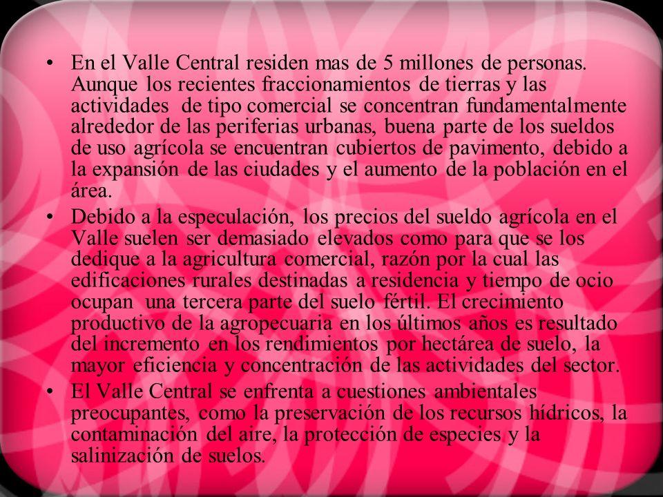 En el Valle Central residen mas de 5 millones de personas. Aunque los recientes fraccionamientos de tierras y las actividades de tipo comercial se con