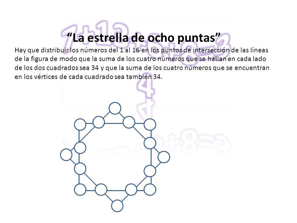 La estrella de ocho puntas Hay que distribuir los números del 1 al 16 en los puntos de intersección de las líneas de la figura de modo que la suma de los cuatro números que se hallan en cada lado de los dos cuadrados sea 34 y que la suma de los cuatro números que se encuentran en los vértices de cada cuadrado sea también 34.