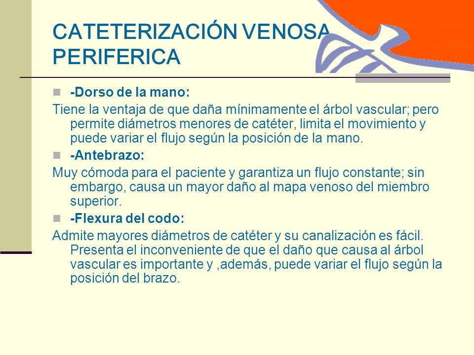 CATETERIZACIÓN VENOSA PERIFERICA -Dorso de la mano: Tiene la ventaja de que daña mínimamente el árbol vascular; pero permite diámetros menores de catéter, limita el movimiento y puede variar el flujo según la posición de la mano.