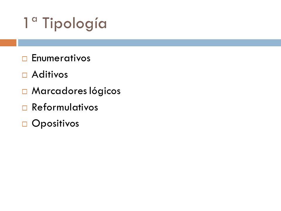 1ª Tipología  Enumerativos  Aditivos  Marcadores lógicos  Reformulativos  Opositivos