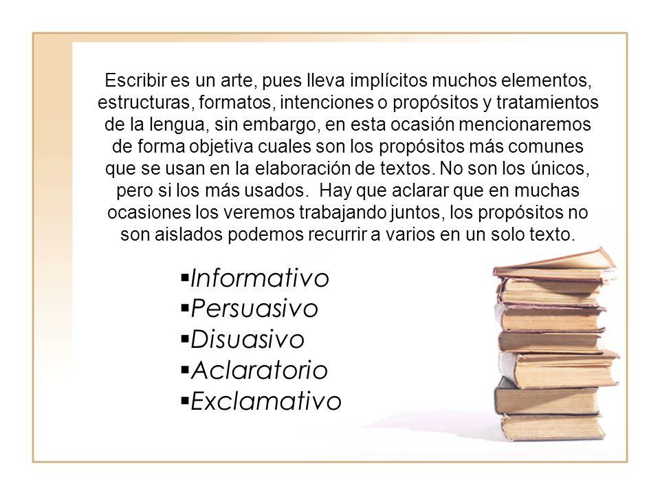 Escribir es un arte, pues lleva implícitos muchos elementos, estructuras, formatos, intenciones o propósitos y tratamientos de la lengua, sin embargo, en esta ocasión mencionaremos de forma objetiva cuales son los propósitos más comunes que se usan en la elaboración de textos.