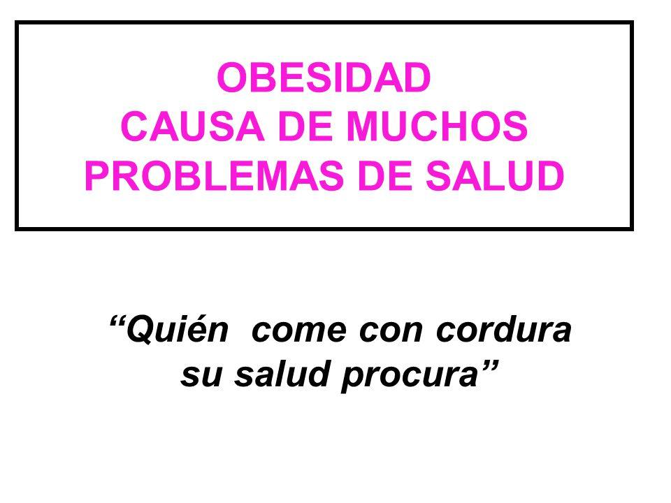 """OBESIDAD CAUSA DE MUCHOS PROBLEMAS DE SALUD """"Quién come con cordura su salud procura"""""""