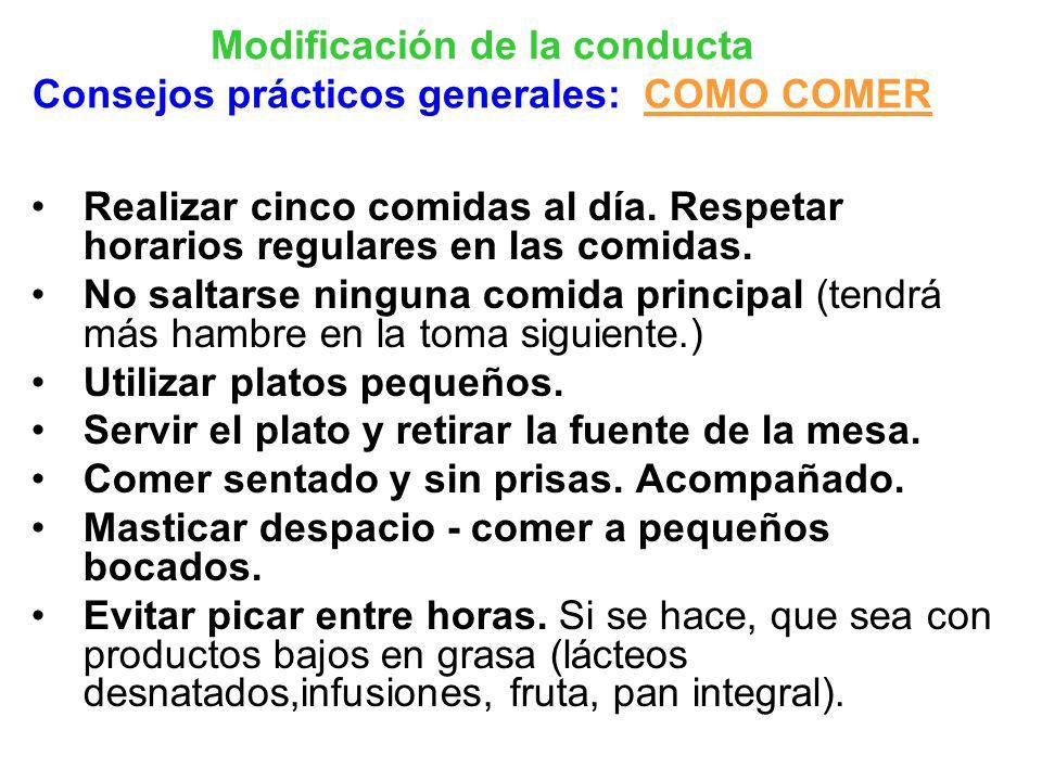Modificación de la conducta Consejos prácticos generales: COMO COMER Realizar cinco comidas al día. Respetar horarios regulares en las comidas. No sal