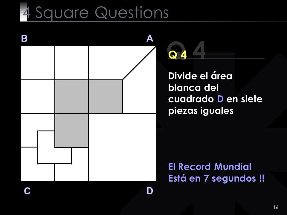 17 Q 4 B A D C Q 4 El Record Mundial es 7 segundos !.