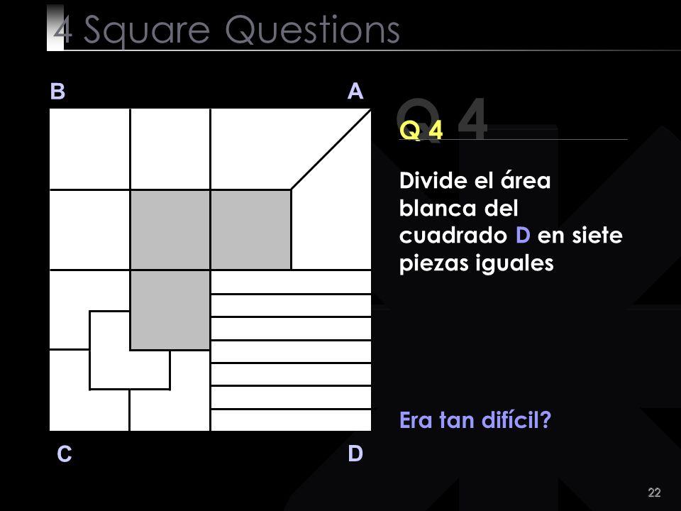 23 Q 4 B A D C Sólo quería mostrarte cómo nuestras mentes pueden ser condicionadas :)))) 4 Square Questions Divide el área blanca del cuadrado D en siete piezas iguales