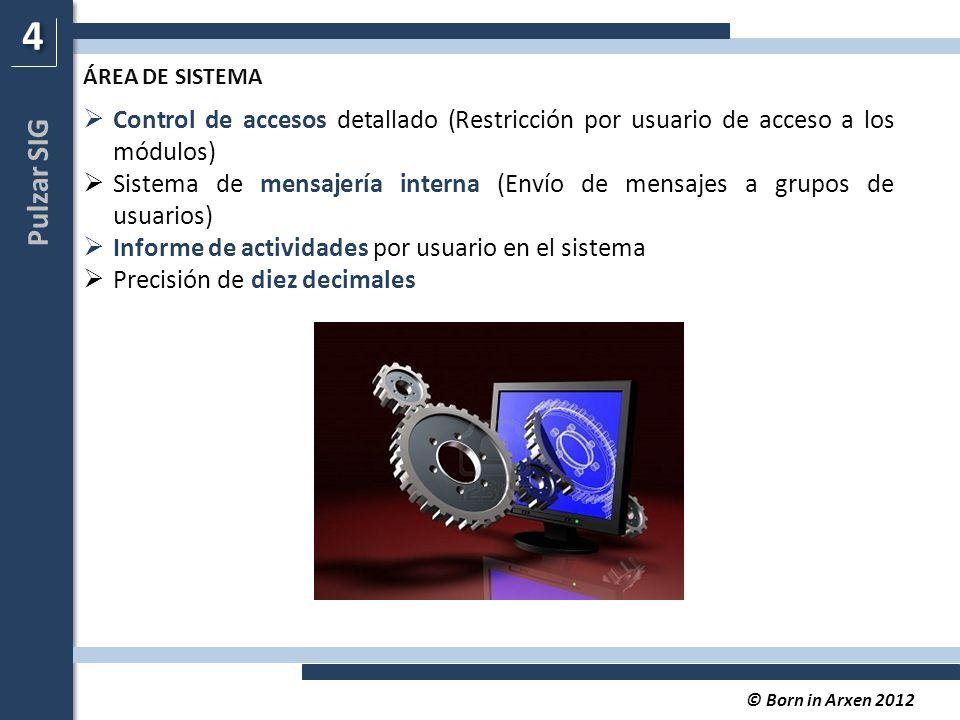 Pulzar SIG © Born in Arxen 2012  Control de accesos detallado (Restricción por usuario de acceso a los módulos)  Sistema de mensajería interna (Envío de mensajes a grupos de usuarios)  Informe de actividades por usuario en el sistema  Precisión de diez decimales 4 4 ÁREA DE SISTEMA
