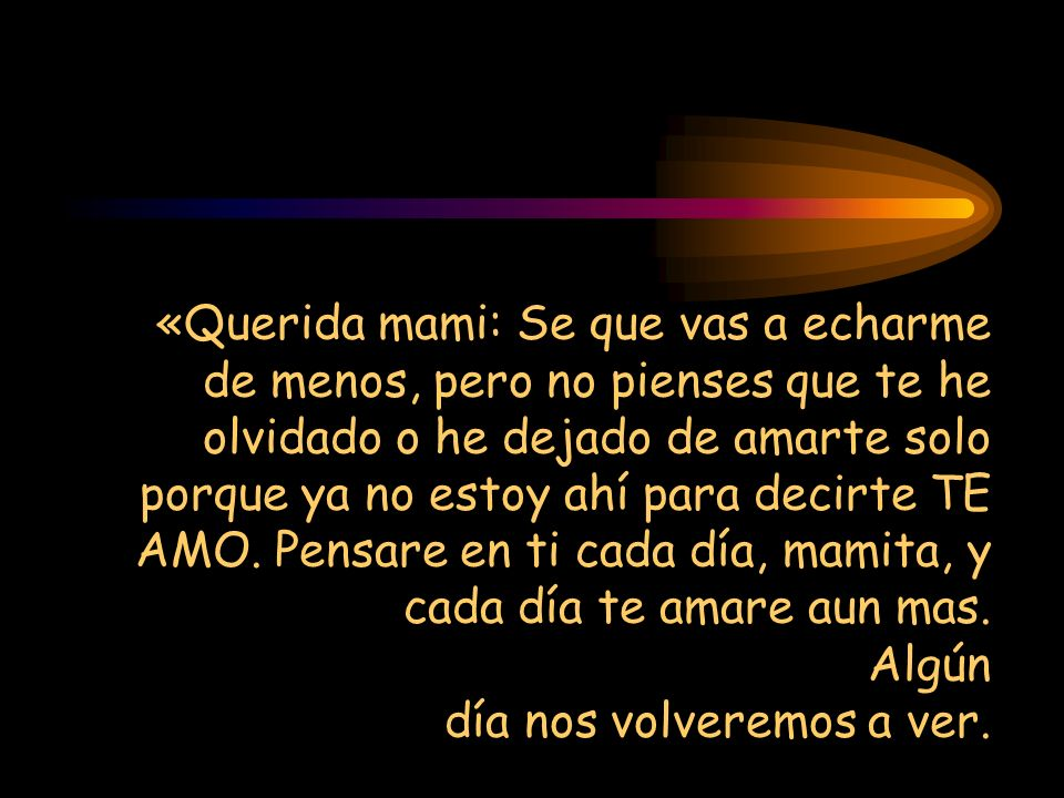 «Querida mami: Se que vas a echarme de menos, pero no pienses que te he olvidado o he dejado de amarte solo porque ya no estoy ahí para decirte TE AMO
