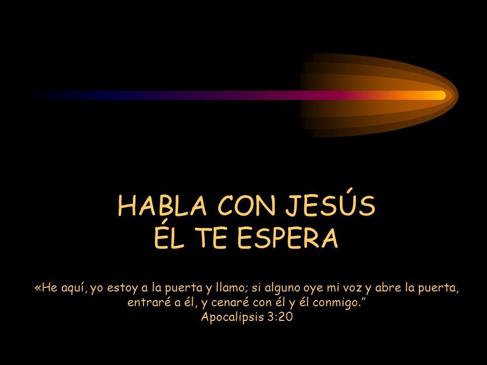 HABLA CON JESÚS ÉL TE ESPERA «He aquí, yo estoy a la puerta y llamo; si alguno oye mi voz y abre la puerta, entraré a él, y cenaré con él y él conmigo