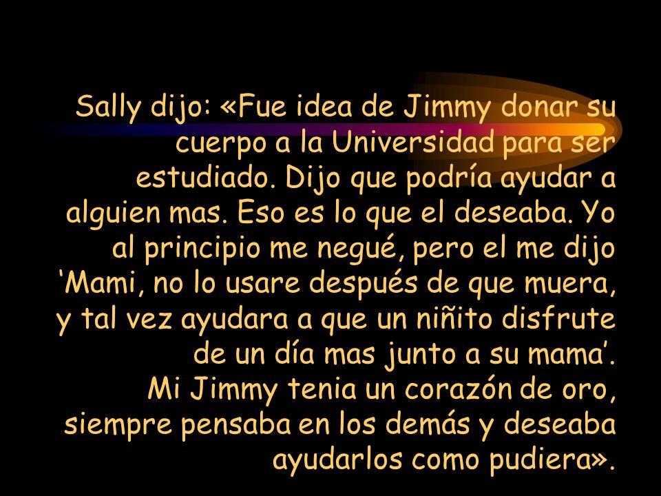 Sally dijo: «Fue idea de Jimmy donar su cuerpo a la Universidad para ser estudiado. Dijo que podría ayudar a alguien mas. Eso es lo que el deseaba. Yo