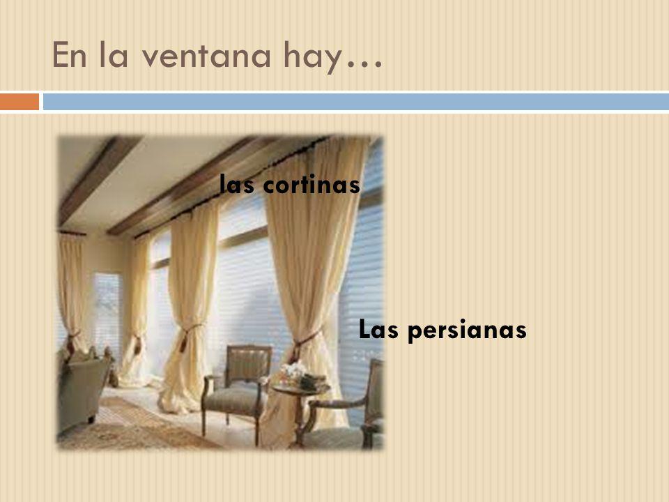 En la ventana hay… las cortinas Las persianas