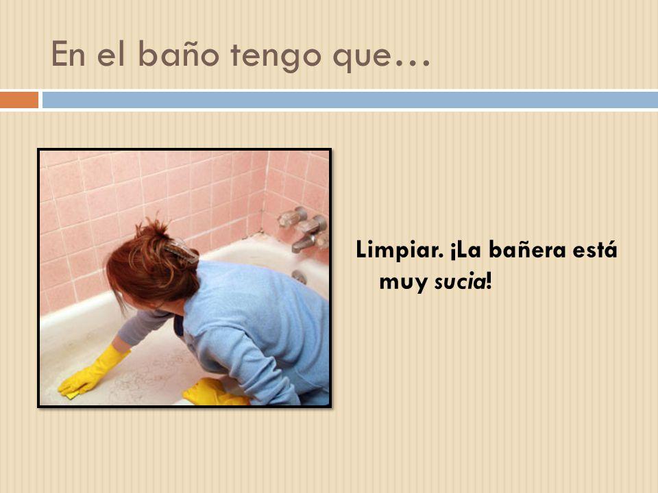 En el baño tengo que… Limpiar. ¡La bañera está muy sucia!