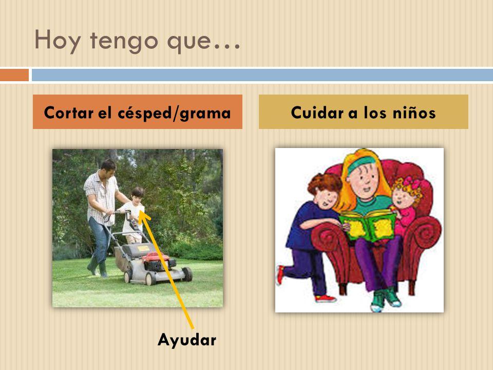 Hoy tengo que… Cortar el césped/gramaCuidar a los niños Ayudar