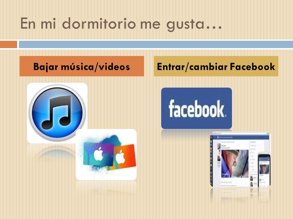 En mi dormitorio me gusta… Bajar música/videosEntrar/cambiar Facebook