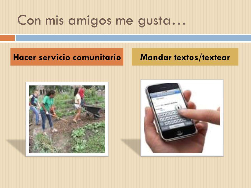 Con mis amigos me gusta… Hacer servicio comunitarioMandar textos/textear