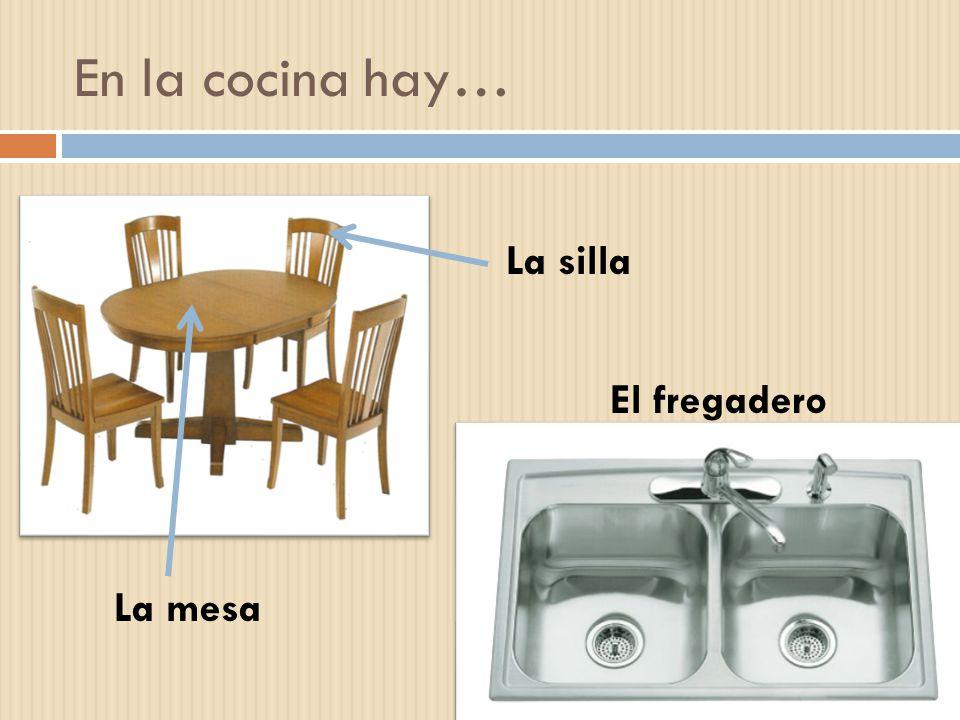 En la cocina hay… La silla La mesa El fregadero