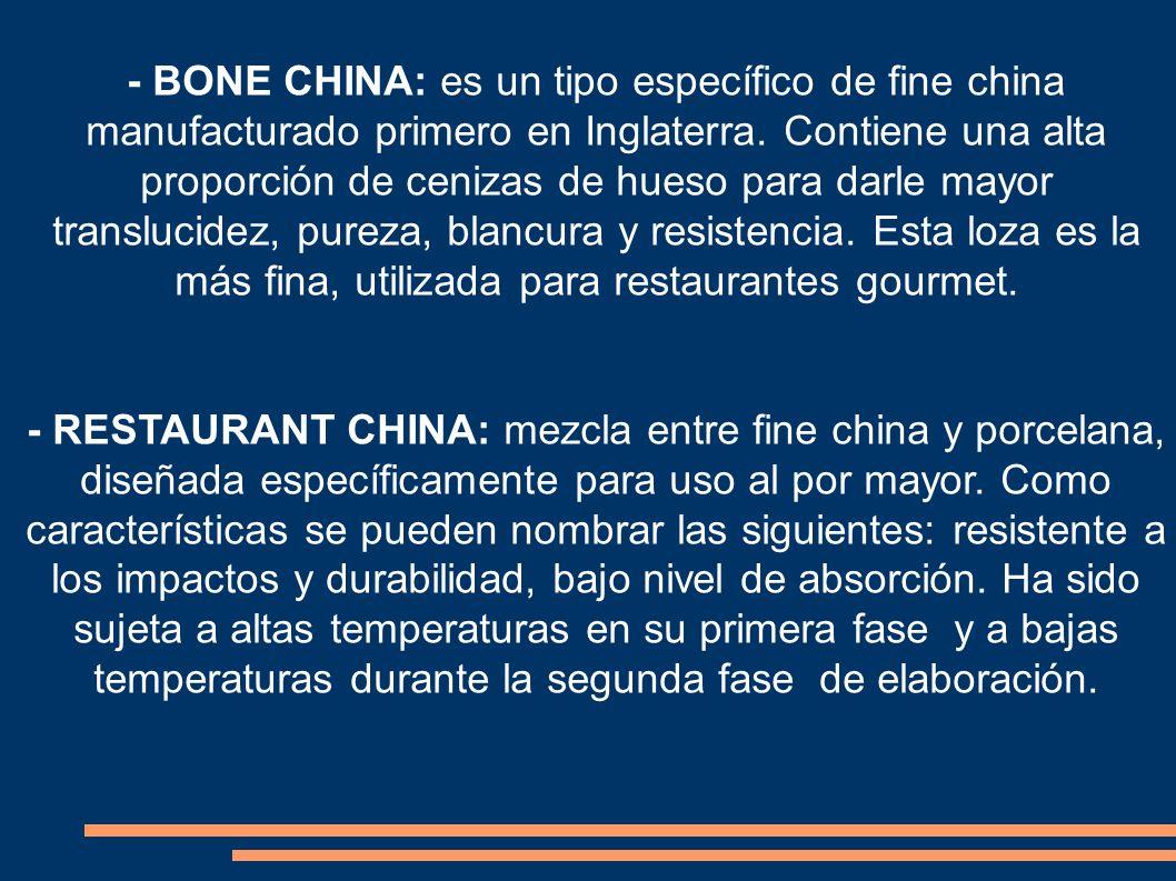 - BONE CHINA: es un tipo específico de fine china manufacturado primero en Inglaterra. Contiene una alta proporción de cenizas de hueso para darle may