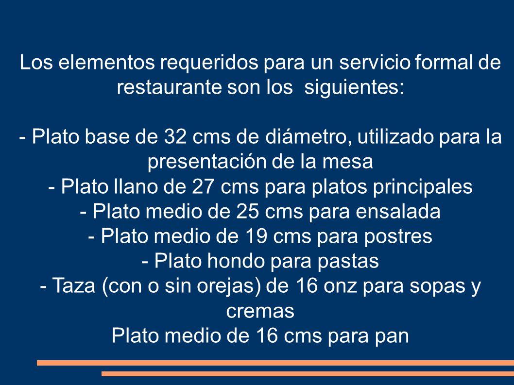 Los elementos requeridos para un servicio formal de restaurante son los siguientes: - Plato base de 32 cms de diámetro, utilizado para la presentación