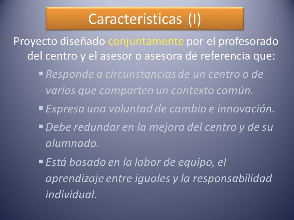 Características (I) Proyecto diseñado conjuntamente por el profesorado del centro y el asesor o asesora de referencia que:  Responde a circunstancias de un centro o de varios que comparten un contexto común.