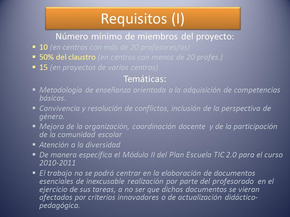 Requisitos (I) Número mínimo de miembros del proyecto :  10 (en centros con más de 20 profesores/as)  50% del claustro (en centros con menos de 20 profes.)  15 (en proyectos de varios centros) Temáticas :  Metodología de enseñanza orientada a la adquisición de competencias básicas.