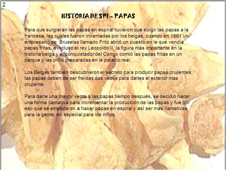 HISTORIA DE SPI – PAPAS Para que surgieran las papas en espiral tuvieron que surgir las papas a la francesa, las cuales fueron inventadas por los belg
