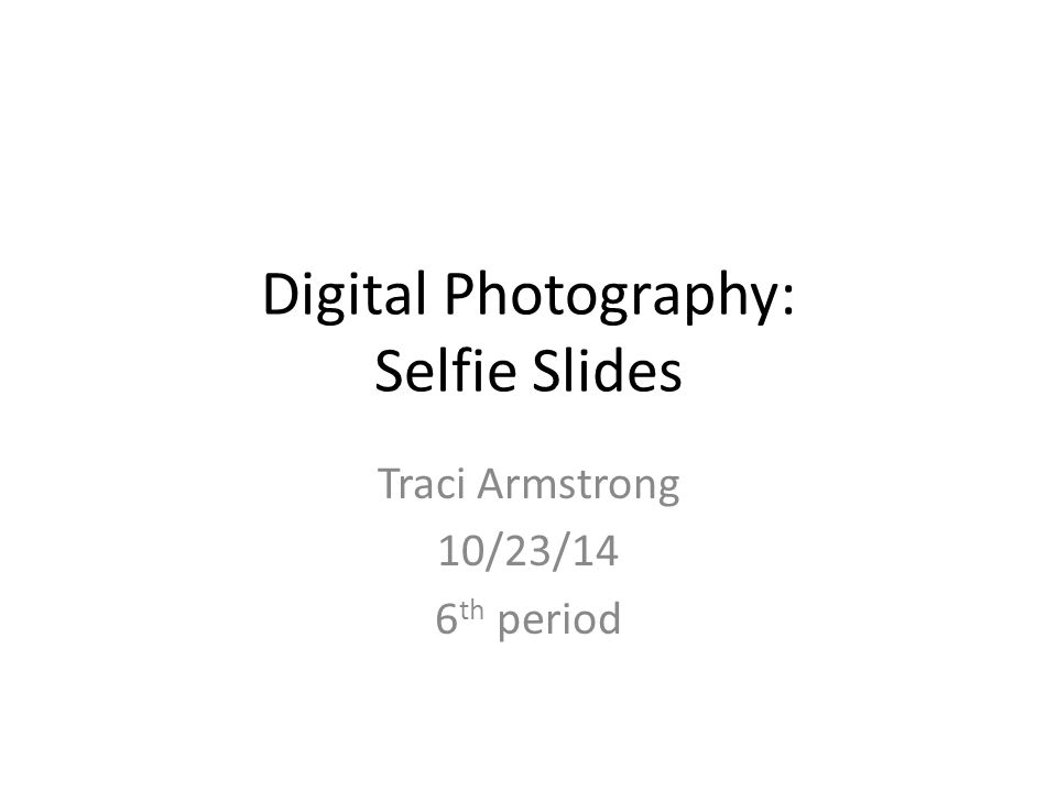 Digital Photography: Selfie Slides Traci Armstrong 10/23/14 6 th period