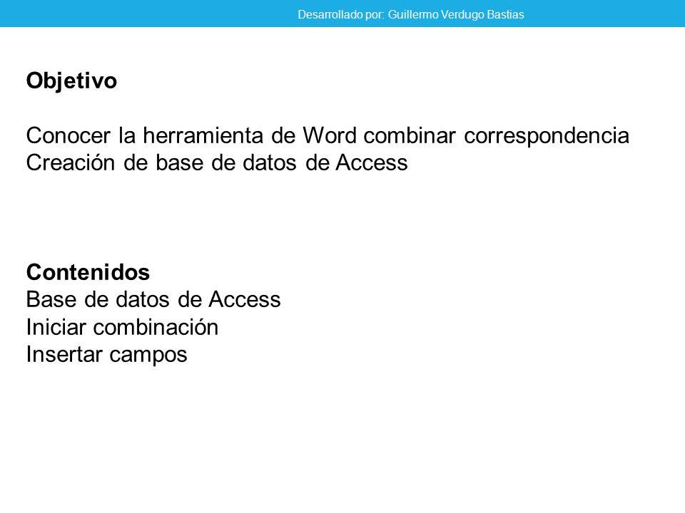 Objetivo Conocer la herramienta de Word combinar correspondencia Creación de base de datos de Access Contenidos Base de datos de Access Iniciar combinación Insertar campos Desarrollado por: Guillermo Verdugo Bastias