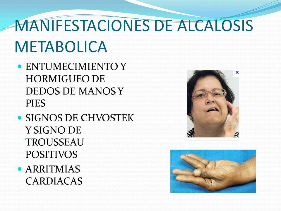MANIFESTACIONES DE ALCALOSIS METABOLICA ENTUMECIMIENTO Y HORMIGUEO DE DEDOS DE MANOS Y PIES SIGNOS DE CHVOSTEK Y SIGNO DE TROUSSEAU POSITIVOS ARRITMIAS CARDIACAS