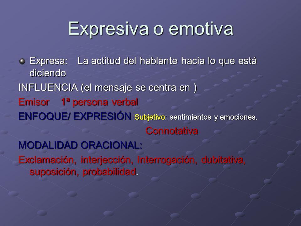 Expresiva o emotiva Expresa: La actitud del hablante hacia lo que está diciendo INFLUENCIA (el mensaje se centra en ) Emisor 1ª persona verbal ENFOQUE/ EXPRESIÓN Subjetivo: sentimientos y emociones.