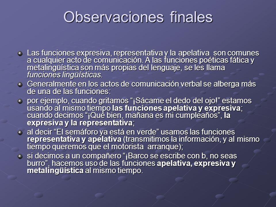 Observaciones finales Las funciones expresiva, representativa y la apelativa son comunes a cualquier acto de comunicación.