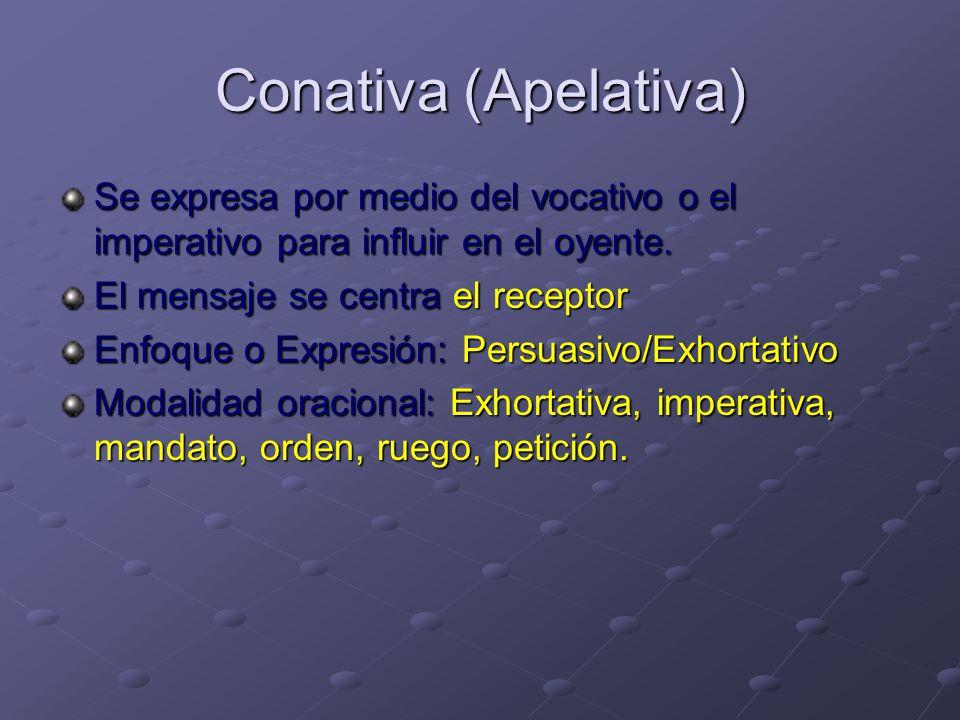 Conativa (Apelativa) Se expresa por medio del vocativo o el imperativo para influir en el oyente.