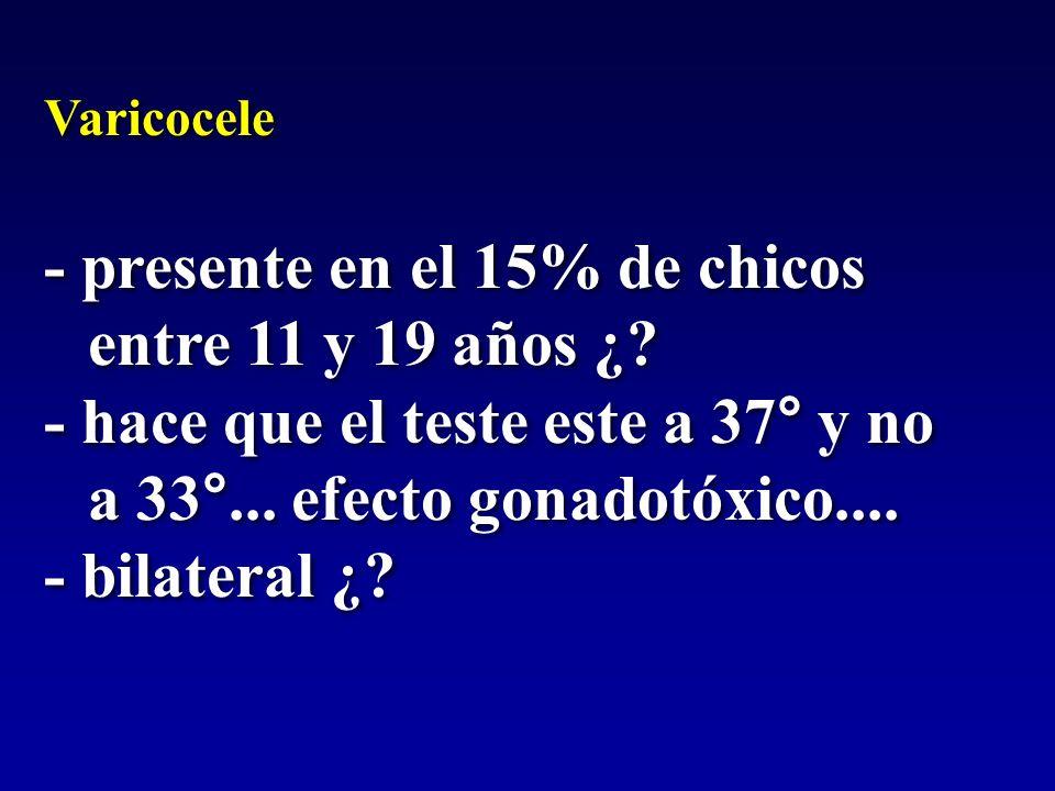 - presente en el 15% de chicos entre 11 y 19 años ¿? - hace que el teste este a 37° y no a 33°... efecto gonadotóxico.... - bilateral ¿? Varicocele -
