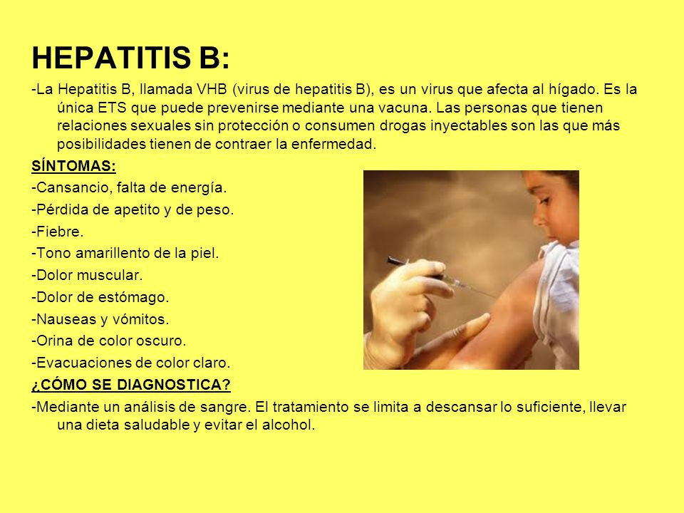 HEPATITIS B: -La Hepatitis B, llamada VHB (virus de hepatitis B), es un virus que afecta al hígado. Es la única ETS que puede prevenirse mediante una