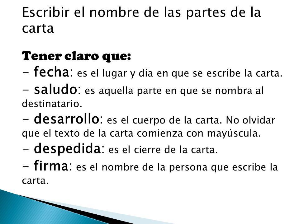 Escribir el nombre de las partes de la carta Tener claro que: - fecha: es el lugar y día en que se escribe la carta.
