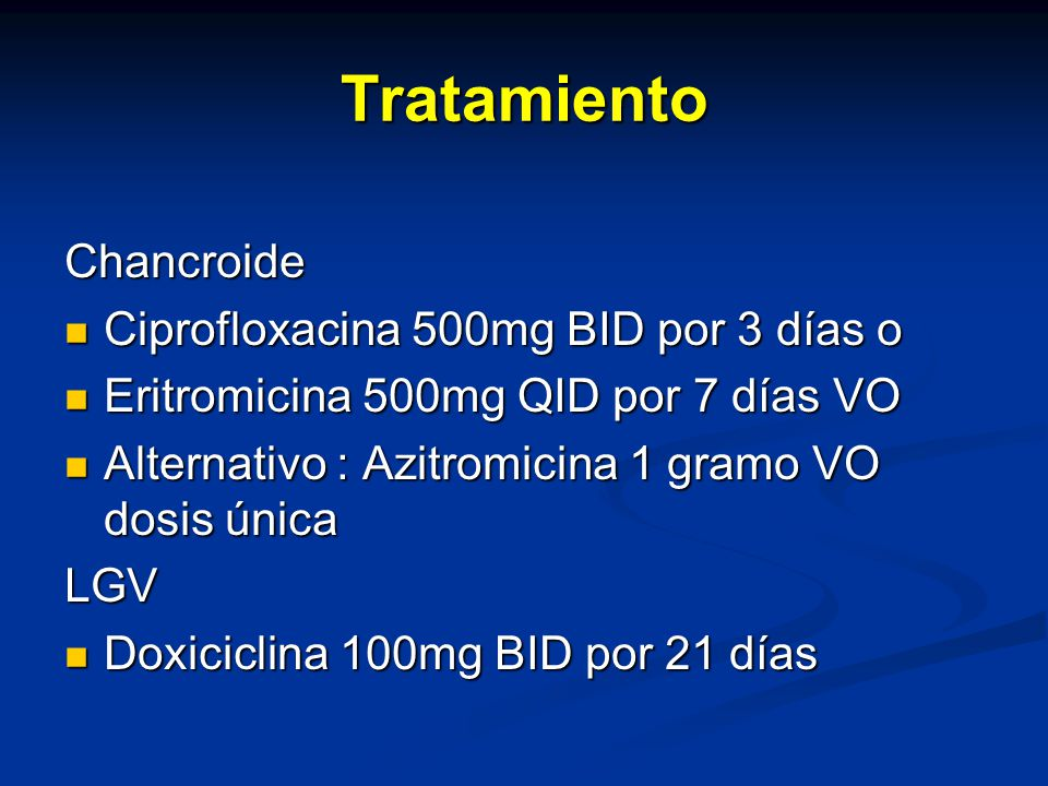 Tratamiento Chancroide Ciprofloxacina 500mg BID por 3 días o Ciprofloxacina 500mg BID por 3 días o Eritromicina 500mg QID por 7 días VO Eritromicina 500mg QID por 7 días VO Alternativo : Azitromicina 1 gramo VO dosis única Alternativo : Azitromicina 1 gramo VO dosis únicaLGV Doxiciclina 100mg BID por 21 días Doxiciclina 100mg BID por 21 días
