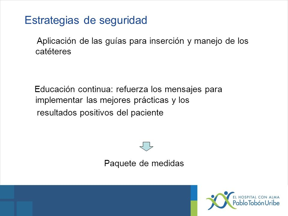 Estrategias de seguridad Aplicación de las guías para inserción y manejo de los catéteres Educación continua: refuerza los mensajes para implementar l