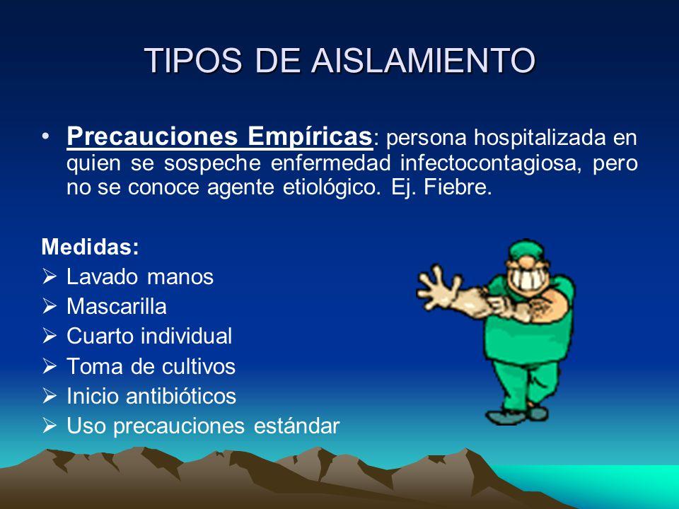 TIPOS DE AISLAMIENTO Precauciones Empíricas : persona hospitalizada en quien se sospeche enfermedad infectocontagiosa, pero no se conoce agente etioló