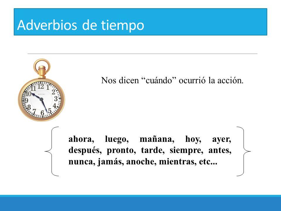 """Adverbios de tiempo ahora, luego, mañana, hoy, ayer, después, pronto, tarde, siempre, antes, nunca, jamás, anoche, mientras, etc... Nos dicen """"cuándo"""""""